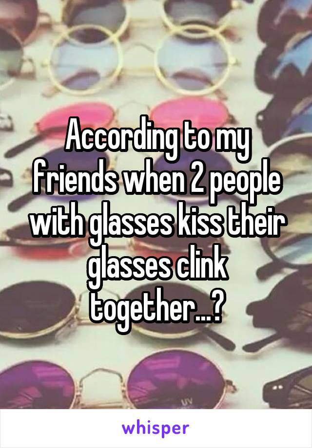 According to my friends when 2 people with glasses kiss their glasses clink together...?