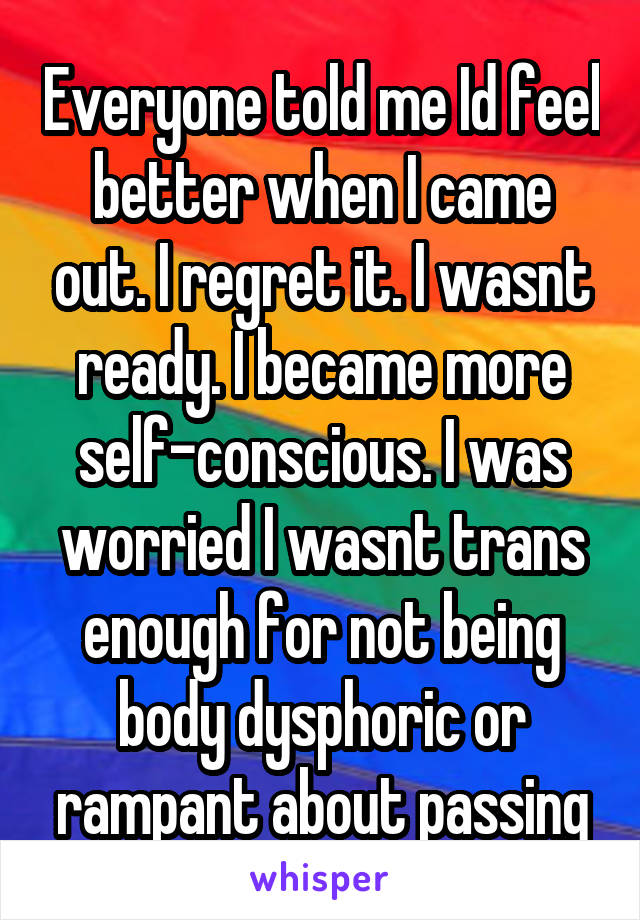 Everyone told me Id feel better when I came out. I regret it. I wasnt ready. I became more self-conscious. I was worried I wasnt trans enough for not being body dysphoric or rampant about passing