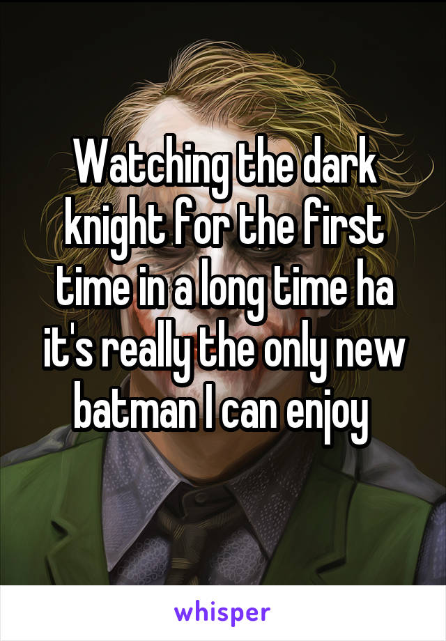 Watching the dark knight for the first time in a long time ha it's really the only new batman I can enjoy