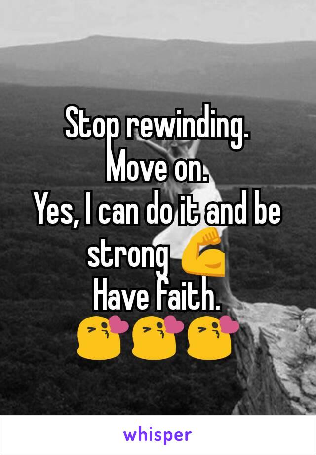Stop rewinding. Move on. Yes, I can do it and be strong 💪 Have faith. 😘😘😘