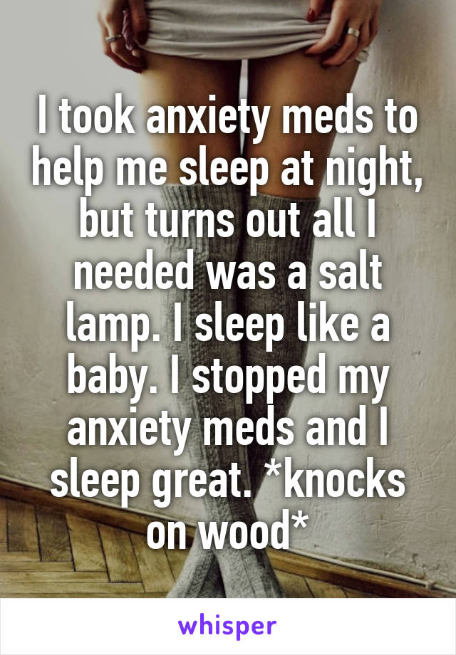 I took anxiety meds to help me sleep at night, but turns out all I needed was a salt lamp. I sleep like a baby. I stopped my anxiety meds and I sleep great. *knocks on wood*