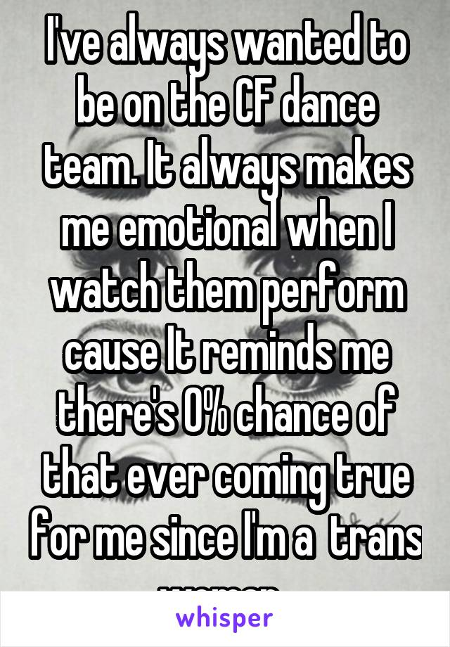 I've always wanted to be on the CF dance team. It always makes me emotional when I watch them perform cause It reminds me there's 0% chance of that ever coming true for me since I'm a  trans woman.