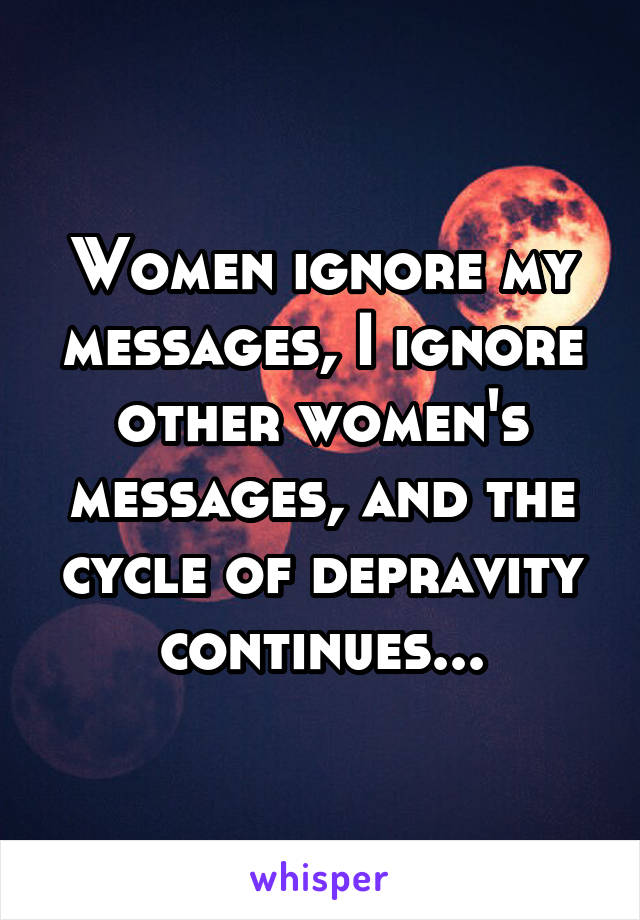Women ignore my messages, I ignore other women's messages, and the cycle of depravity continues...