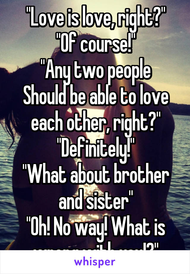 """""""Love is love, right?"""" """"Of course!"""" """"Any two people Should be able to love each other, right?"""" """"Definitely!"""" """"What about brother and sister"""" """"Oh! No way! What is wrong with you!?"""""""