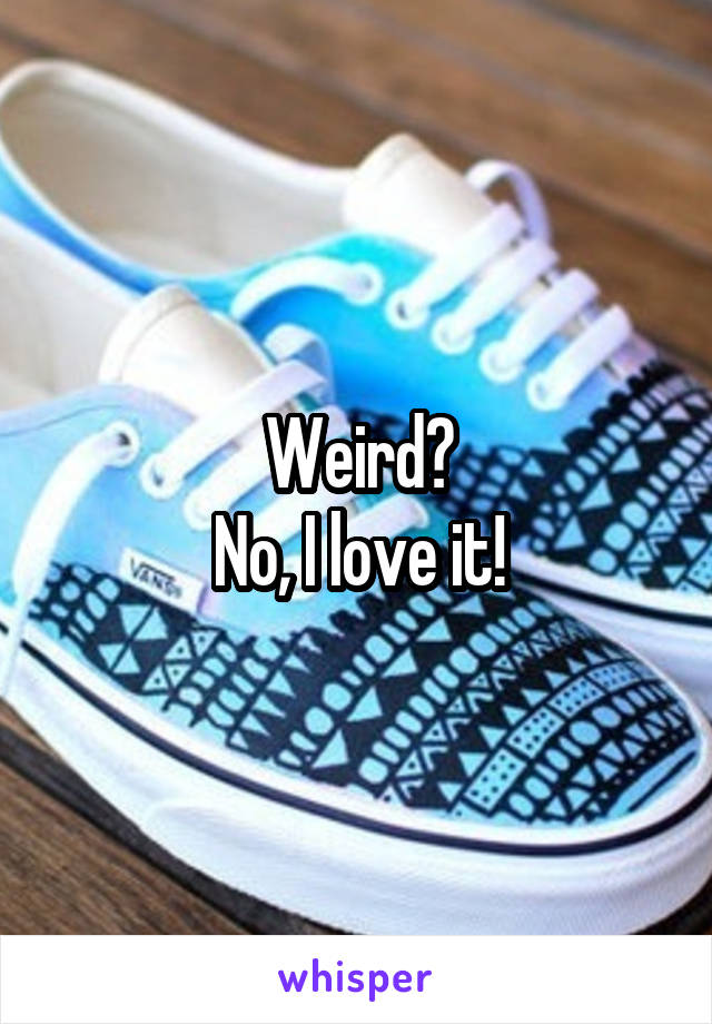 Weird? No, I love it!