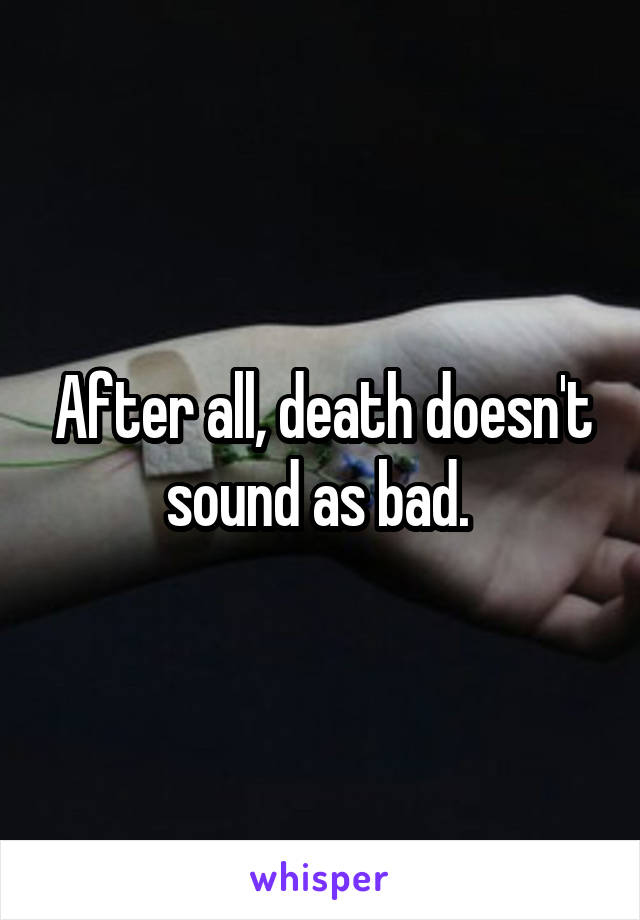 After all, death doesn't sound as bad.