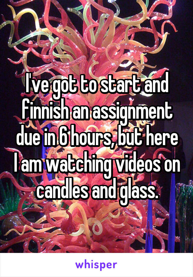 I've got to start and finnish an assignment due in 6 hours, but here I am watching videos on candles and glass.