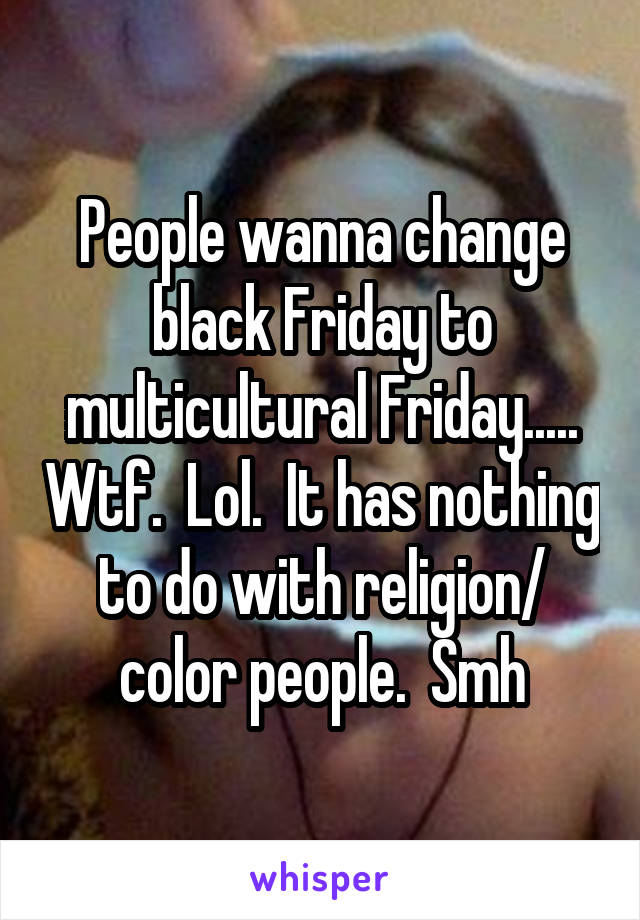 People wanna change black Friday to multicultural Friday..... Wtf.  Lol.  It has nothing to do with religion/ color people.  Smh