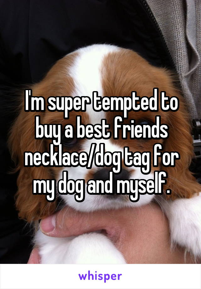 I'm super tempted to buy a best friends necklace/dog tag for my dog and myself.