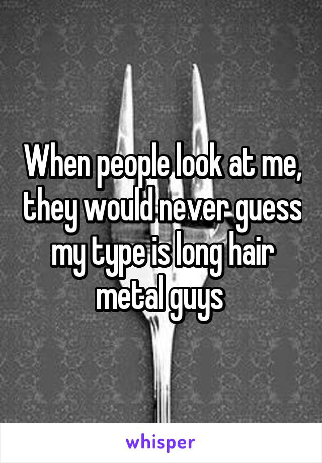 When people look at me, they would never guess my type is long hair metal guys