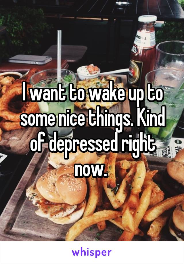 I want to wake up to some nice things. Kind of depressed right now.