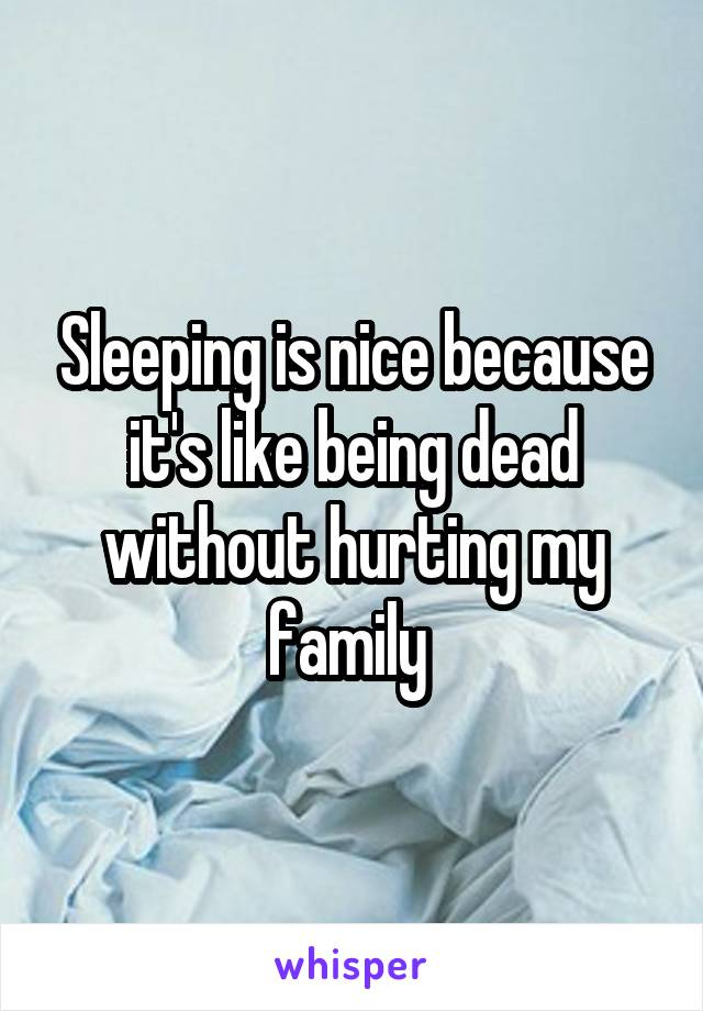 Sleeping is nice because it's like being dead without hurting my family