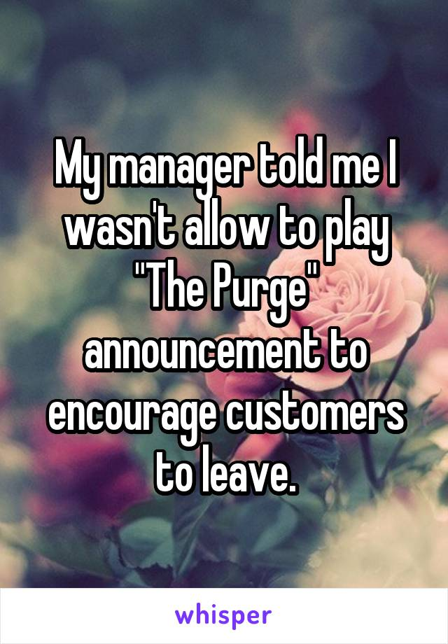 "My manager told me I wasn't allow to play ""The Purge"" announcement to encourage customers to leave."