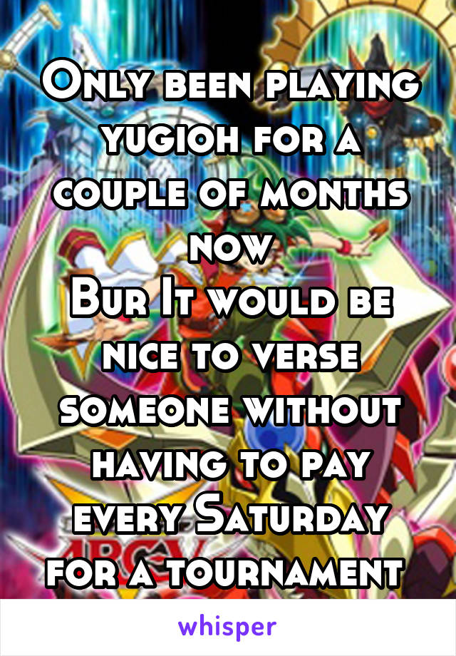 Only been playing yugioh for a couple of months now Bur It would be nice to verse someone without having to pay every Saturday for a tournament