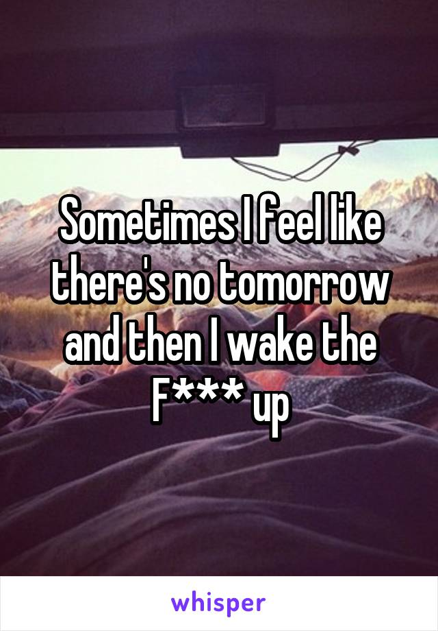 Sometimes I feel like there's no tomorrow and then I wake the F*** up