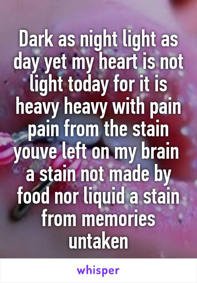 Dark as night light as day yet my heart is not light today for it is heavy heavy with pain pain from the stain youve left on my brain  a stain not made by food nor liquid a stain from memories untaken
