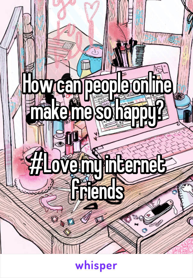 How can people online make me so happy?  #Love my internet friends