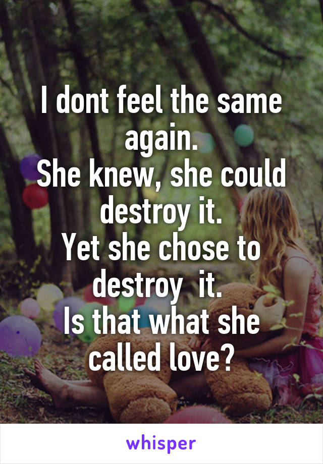 I dont feel the same again. She knew, she could destroy it. Yet she chose to destroy  it.  Is that what she called love?