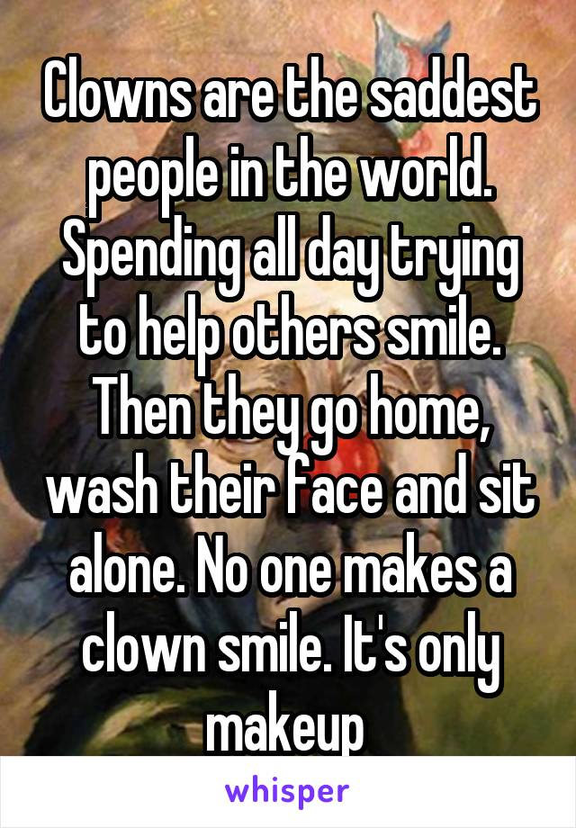 Clowns are the saddest people in the world. Spending all day trying to help others smile. Then they go home, wash their face and sit alone. No one makes a clown smile. It's only makeup