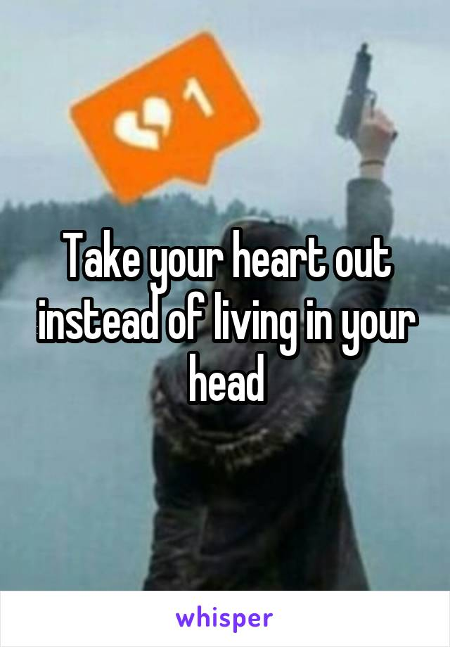 Take your heart out instead of living in your head