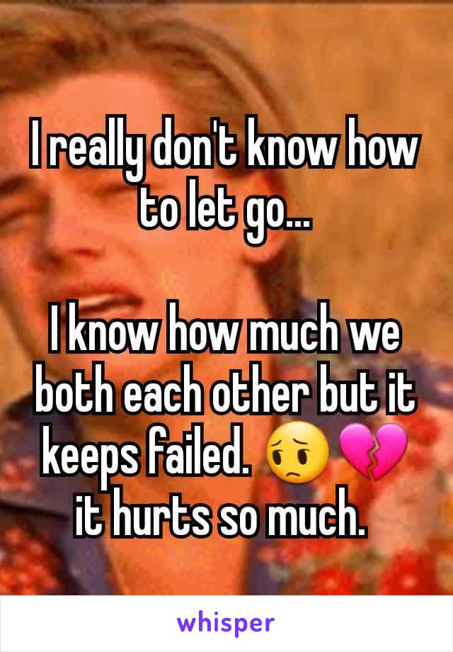 I really don't know how to let go...  I know how much we both each other but it keeps failed. 😔💔 it hurts so much.