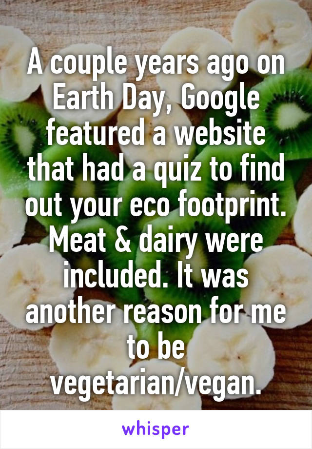 A couple years ago on Earth Day, Google featured a website that had a quiz to find out your eco footprint. Meat & dairy were included. It was another reason for me to be vegetarian/vegan.