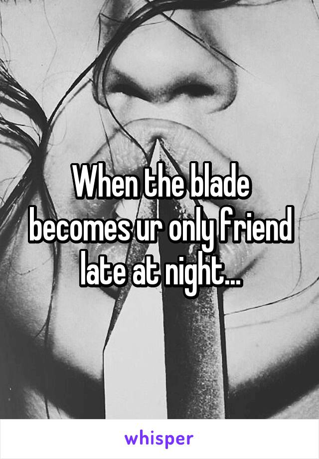 When the blade becomes ur only friend late at night...
