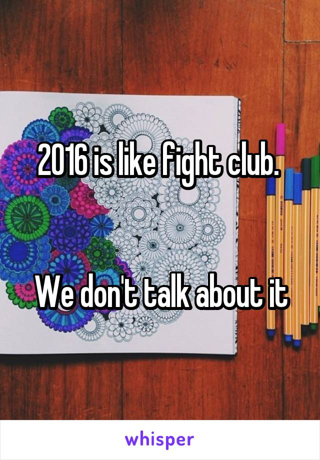 2016 is like fight club.    We don't talk about it