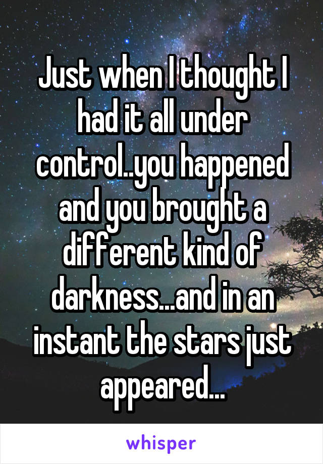 Just when I thought I had it all under control..you happened and you brought a different kind of darkness...and in an instant the stars just appeared...