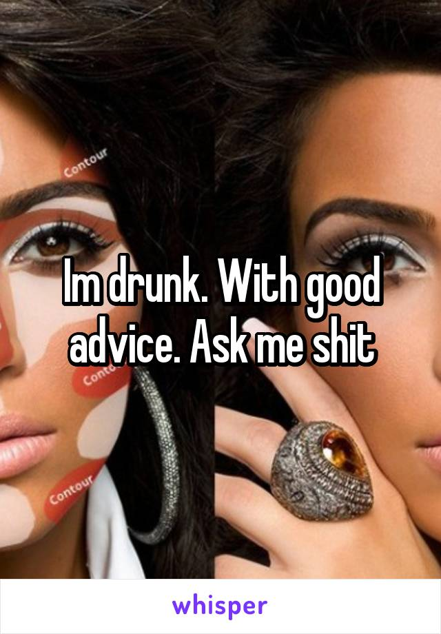 Im drunk. With good advice. Ask me shit