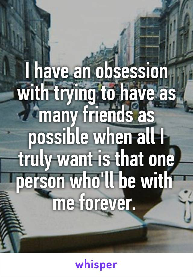 I have an obsession with trying to have as many friends as possible when all I truly want is that one person who'll be with  me forever.