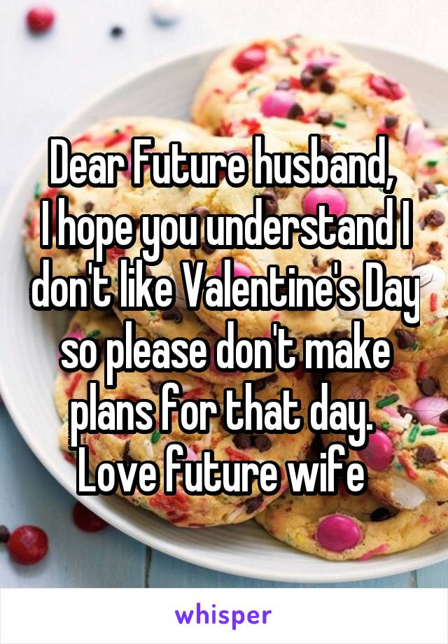 Dear Future husband,  I hope you understand I don't like Valentine's Day so please don't make plans for that day.  Love future wife
