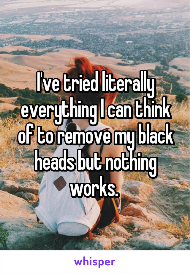 I've tried literally everything I can think of to remove my black heads but nothing works.