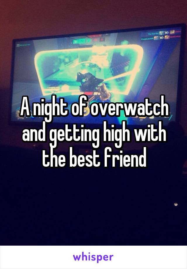 A night of overwatch and getting high with the best friend