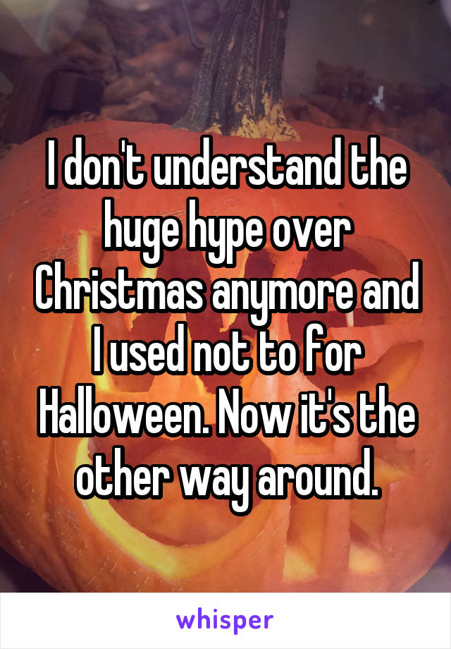 I don't understand the huge hype over Christmas anymore and I used not to for Halloween. Now it's the other way around.