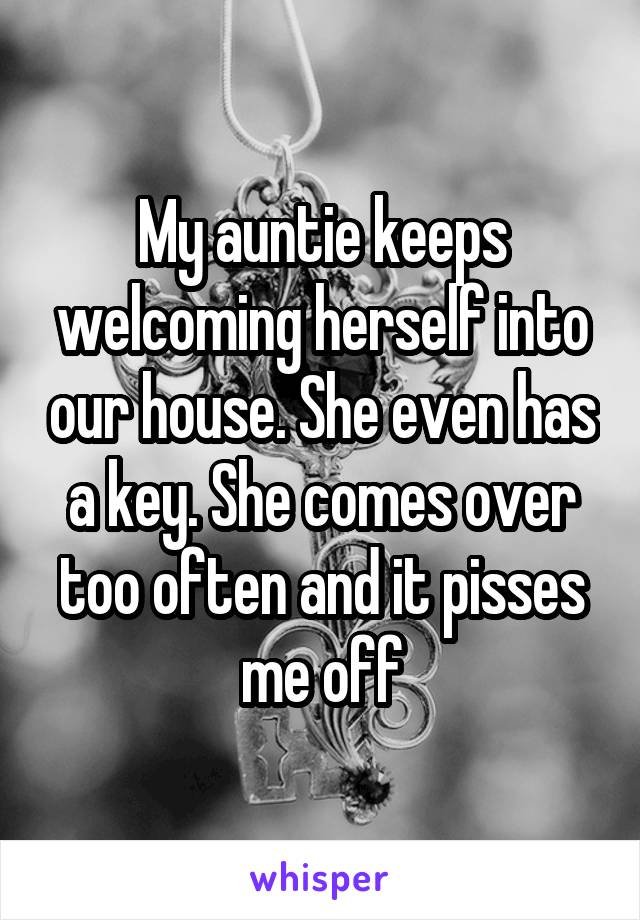 My auntie keeps welcoming herself into our house. She even has a key. She comes over too often and it pisses me off