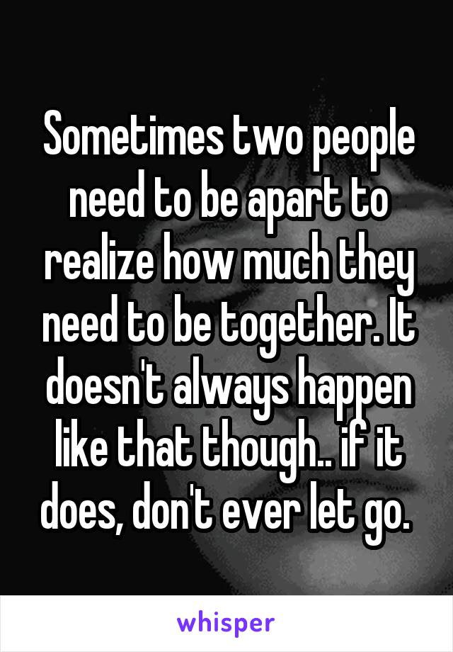 Sometimes two people need to be apart to realize how much they need to be together. It doesn't always happen like that though.. if it does, don't ever let go.