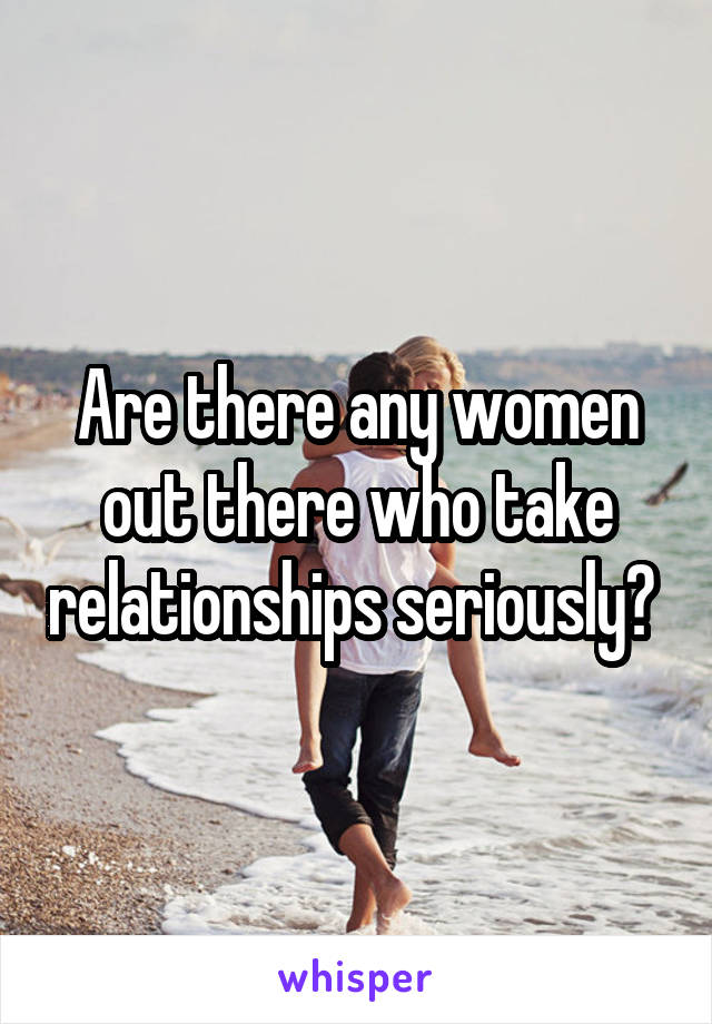 Are there any women out there who take relationships seriously?