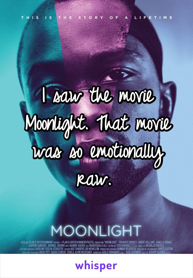 I saw the movie Moonlight. That movie was so emotionally raw.