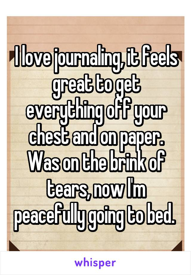 I love journaling, it feels great to get everything off your chest and on paper. Was on the brink of tears, now I'm peacefully going to bed.