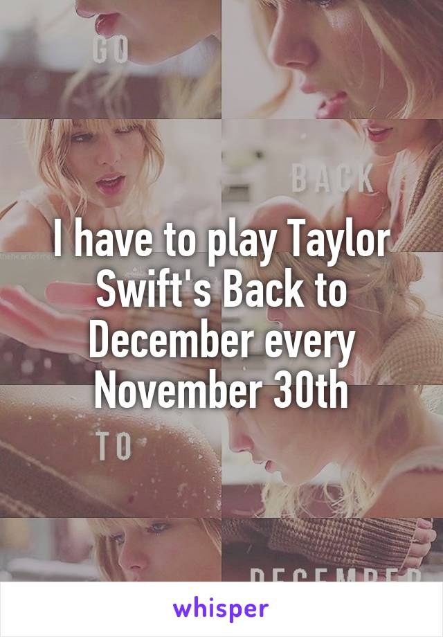 I have to play Taylor Swift's Back to December every November 30th