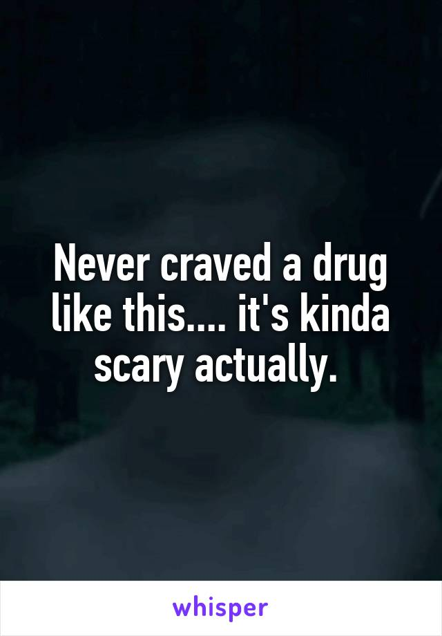 Never craved a drug like this.... it's kinda scary actually.