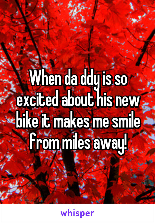 When da ddy is so excited about his new bike it makes me smile from miles away!