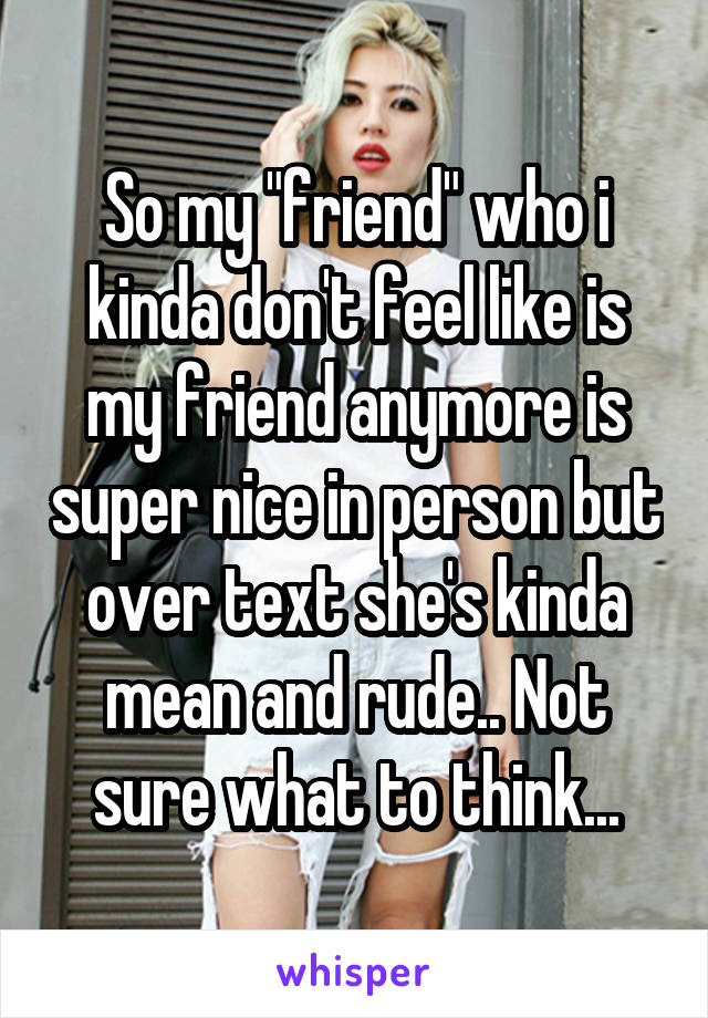 "So my ""friend"" who i kinda don't feel like is my friend anymore is super nice in person but over text she's kinda mean and rude.. Not sure what to think..."