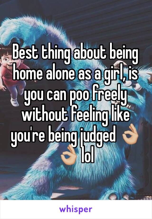 Best thing about being home alone as a girl, is you can poo freely without feeling like you're being judged 👌🏼👌🏼 lol