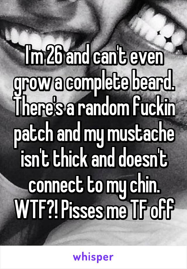 I'm 26 and can't even grow a complete beard. There's a random fuckin patch and my mustache isn't thick and doesn't connect to my chin. WTF?! Pisses me TF off