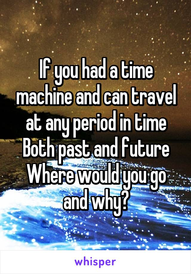 If you had a time machine and can travel at any period in time Both past and future Where would you go and why?