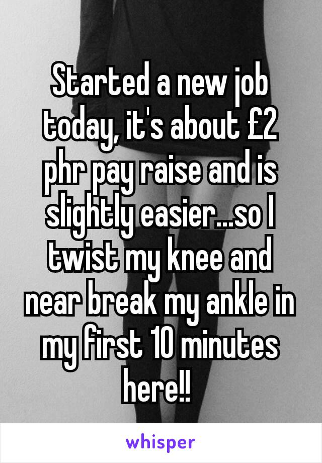 Started a new job today, it's about £2 phr pay raise and is slightly easier...so I twist my knee and near break my ankle in my first 10 minutes here!!