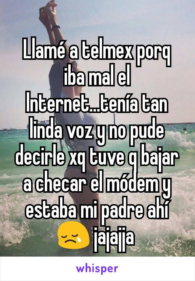 Llamé a telmex porq iba mal el Internet...tenía tan linda voz y no pude decirle xq tuve q bajar a checar el módem y estaba mi padre ahí  😢 jajajja