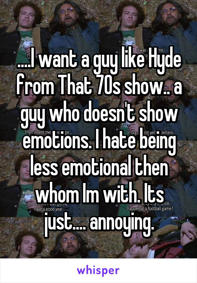 ....I want a guy like Hyde from That 70s show.. a guy who doesn't show emotions. I hate being less emotional then whom Im with. Its just.... annoying.